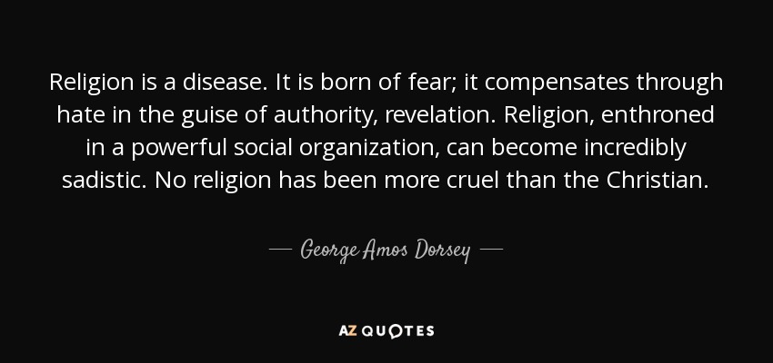 Religion is a disease. It is born of fear; it compensates through hate in the guise of authority, revelation. Religion, enthroned in a powerful social organization, can become incredibly sadistic. No religion has been more cruel than the Christian. - George Amos Dorsey