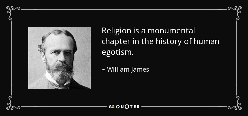 Religion is a monumental chapter in the history of human egotism. - William James