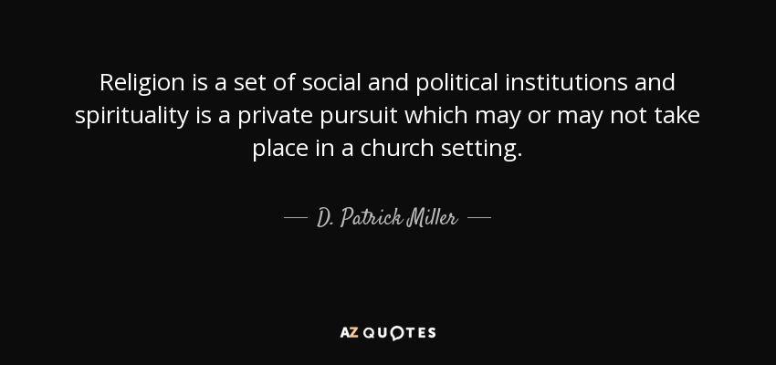 Religion is a set of social and political institutions and spirituality is a private pursuit which may or may not take place in a church setting. - D. Patrick Miller