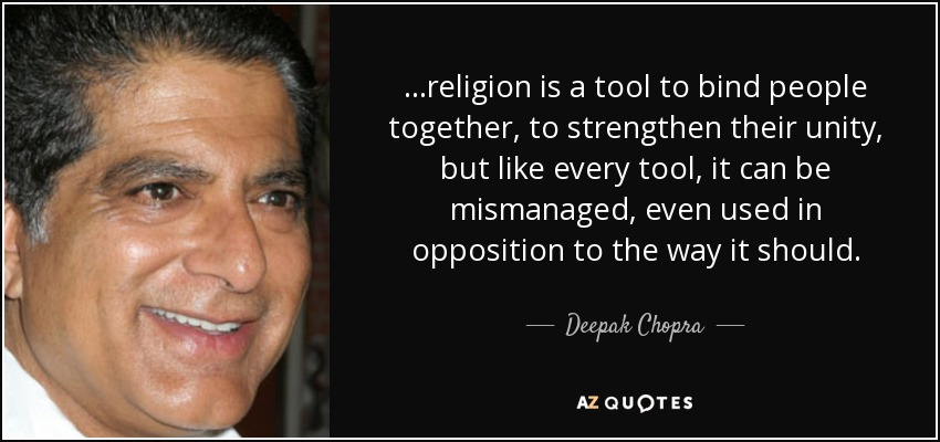 ...religion is a tool to bind people together, to strengthen their unity, but like every tool, it can be mismanaged, even used in opposition to the way it should. - Deepak Chopra