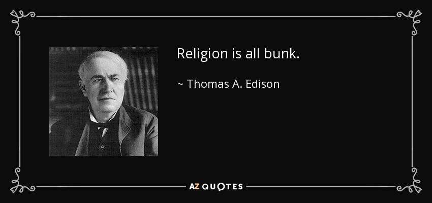 Religion is all bunk. - Thomas A. Edison