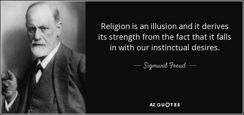 Religion is an illusion and it derives its strength from the fact that it falls in with our instinctual desires. - Sigmund Freud