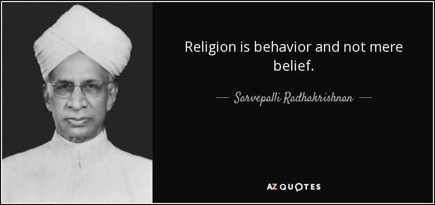 Religion is behavior and not mere belief. - Sarvepalli Radhakrishnan