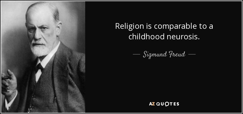 Religion is comparable to a childhood neurosis. - Sigmund Freud