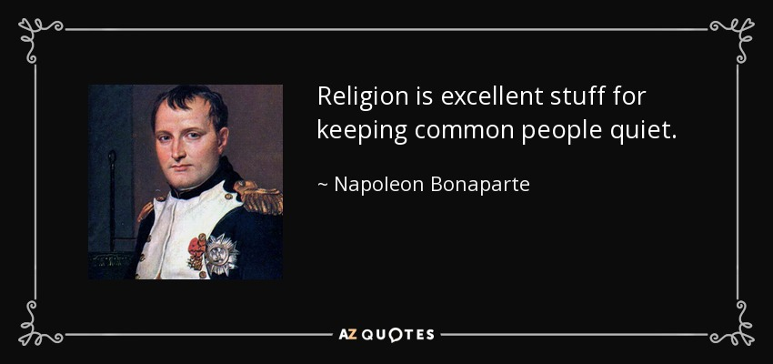 Religion is excellent stuff for keeping common people quiet. - Napoleon Bonaparte