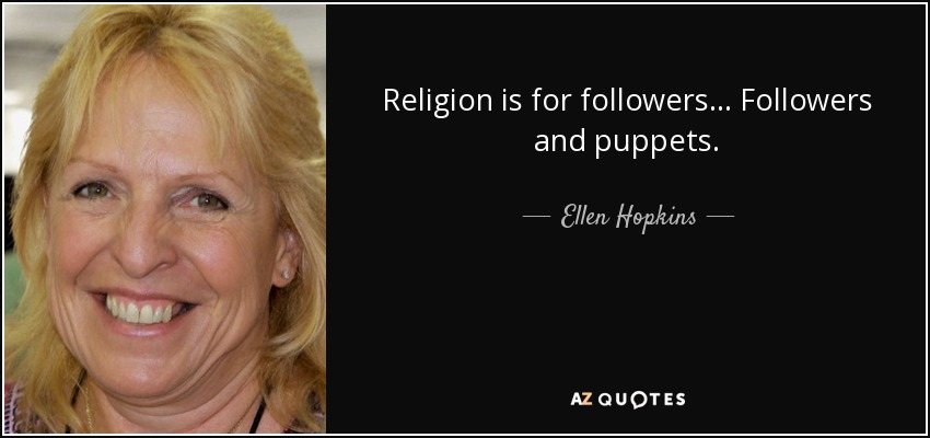 Religion is for followers... Followers and puppets. - Ellen Hopkins