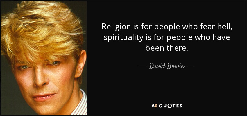 Religion is for people who fear hell, spirituality is for people who have been there. - David Bowie