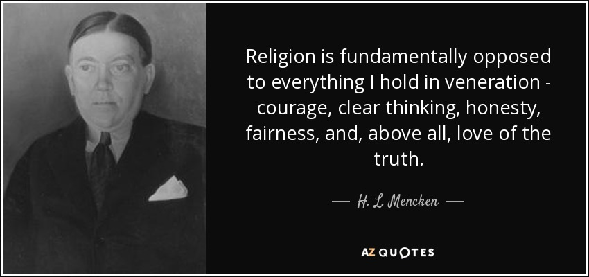 Religion is fundamentally opposed to everything I hold in veneration - courage, clear thinking, honesty, fairness, and, above all, love of the truth. - H. L. Mencken