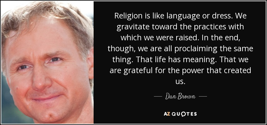 Religion is like language or dress. We gravitate toward the practices with which we were raised. In the end, though, we are all proclaiming the same thing. That life has meaning. That we are grateful for the power that created us. - Dan Brown