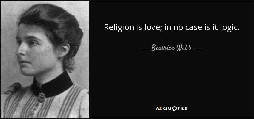 Religion is love; in no case is it logic. - Beatrice Webb