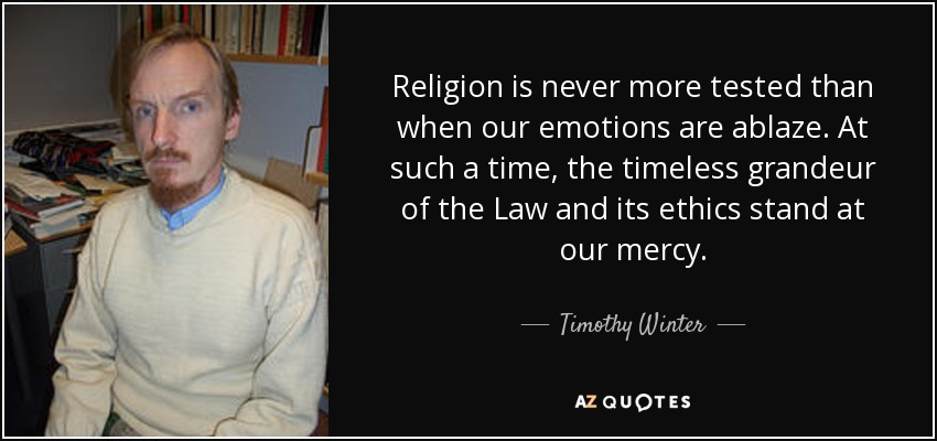 Religion is never more tested than when our emotions are ablaze. At such a time, the timeless grandeur of the Law and its ethics stand at our mercy. - Timothy Winter