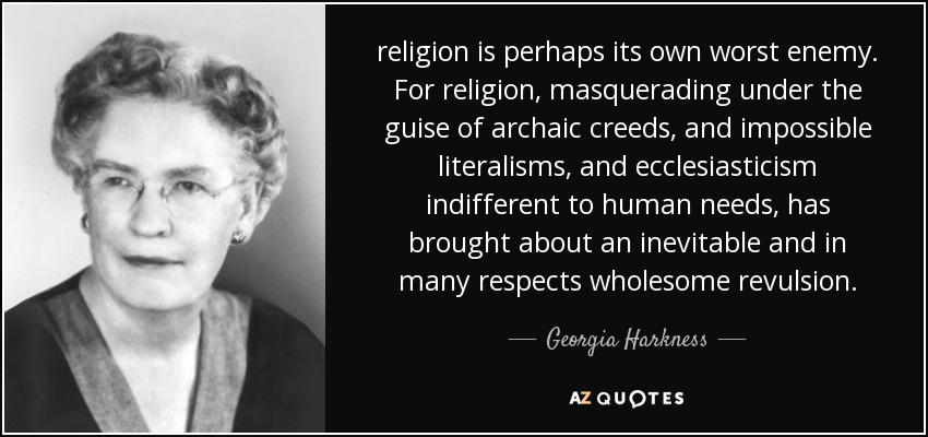 religion is perhaps its own worst enemy. For religion, masquerading under the guise of archaic creeds, and impossible literalisms, and ecclesiasticism indifferent to human needs, has brought about an inevitable and in many respects wholesome revulsion. - Georgia Harkness