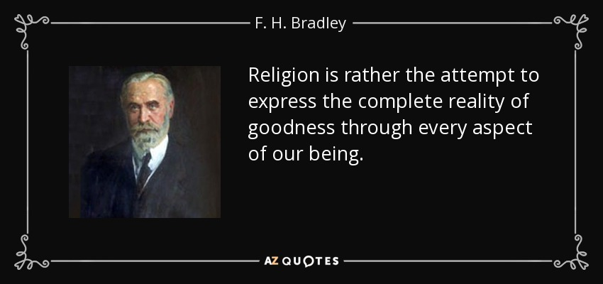 Religion is rather the attempt to express the complete reality of goodness through every aspect of our being. - F. H. Bradley
