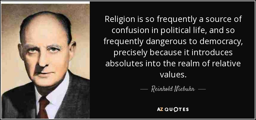 Religion is so frequently a source of confusion in political life, and so frequently dangerous to democracy, precisely because it introduces absolutes into the realm of relative values. - Reinhold Niebuhr