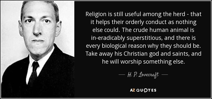 Religion is still useful among the herd - that it helps their orderly conduct as nothing else could. The crude human animal is in-eradicably superstitious, and there is every biological reason why they should be. Take away his Christian god and saints, and he will worship something else... - H. P. Lovecraft