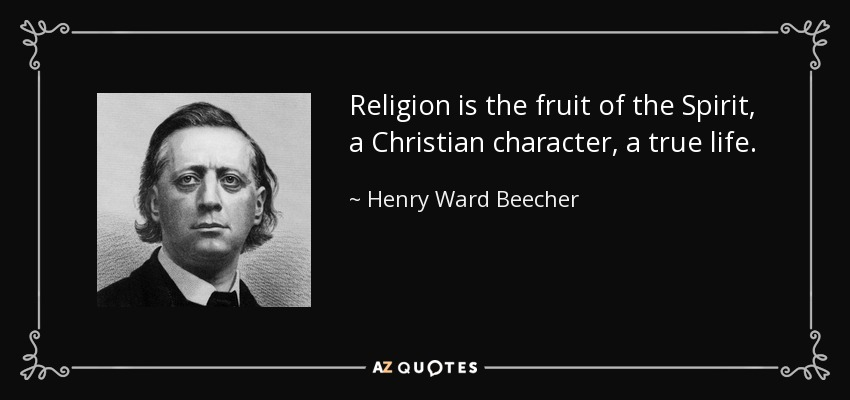 Religion is the fruit of the Spirit, a Christian character, a true life. - Henry Ward Beecher