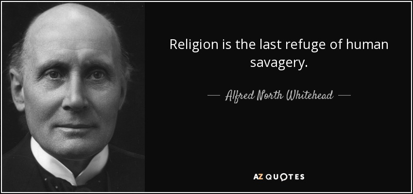 Religion is the last refuge of human savagery. - Alfred North Whitehead