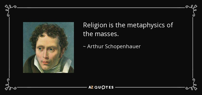 Religion is the metaphysics of the masses. - Arthur Schopenhauer