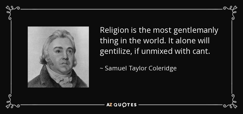 Religion is the most gentlemanly thing in the world. It alone will gentilize, if unmixed with cant. - Samuel Taylor Coleridge