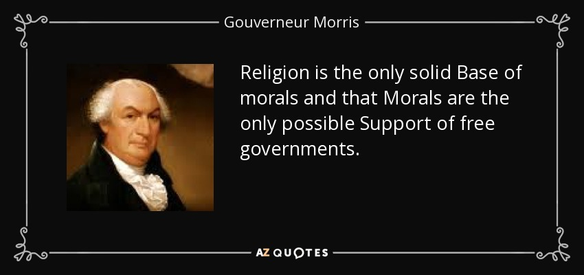 Religion is the only solid Base of morals and that Morals are the only possible Support of free governments. - Gouverneur Morris