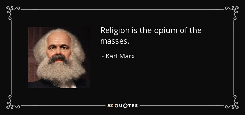 Religion is the opium of the masses. - Karl Marx