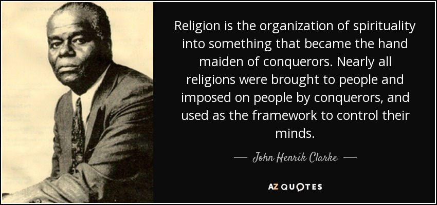 Religion is the organization of spirituality into something that became the hand maiden of conquerors. Nearly all religions were brought to people and imposed on people by conquerors, and used as the framework to control their minds. - John Henrik Clarke