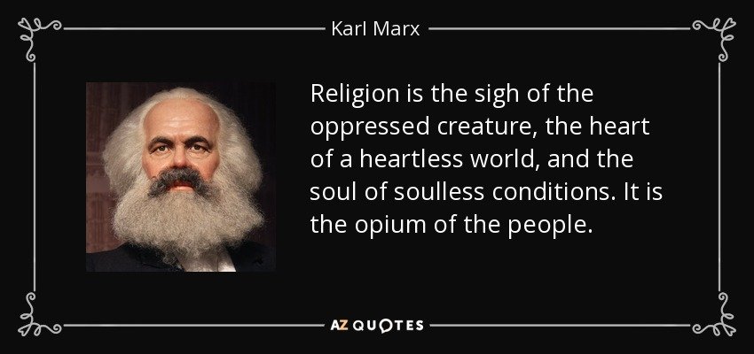 Religion is the sigh of the oppressed creature, the heart of a heartless world, and the soul of soulless conditions. It is the opium of the people. - Karl Marx