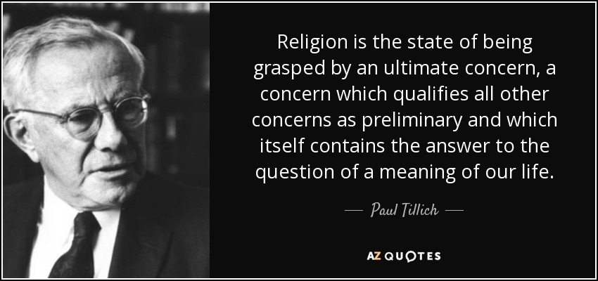 Religion is the state of being grasped by an ultimate concern, a concern which qualifies all other concerns as preliminary and which itself contains the answer to the question of a meaning of our life. - Paul Tillich