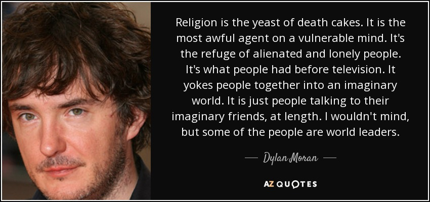 Religion is the yeast of death cakes. It is the most awful agent on a vulnerable mind. It's the refuge of alienated and lonely people. It's what people had before television. It yokes people together into an imaginary world. It is just people talking to their imaginary friends, at length. I wouldn't mind, but some of the people are world leaders. - Dylan Moran