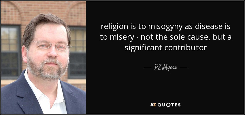 religion is to misogyny as disease is to misery - not the sole cause, but a significant contributor - PZ Myers