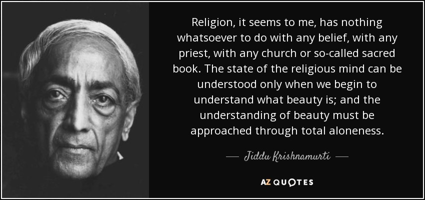 Religion, it seems to me, has nothing whatsoever to do with any belief, with any priest, with any church or so-called sacred book. The state of the religious mind can be understood only when we begin to understand what beauty is; and the understanding of beauty must be approached through total aloneness. - Jiddu Krishnamurti