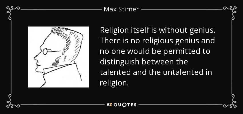 Religion itself is without genius. There is no religious genius and no one would be permitted to distinguish between the talented and the untalented in religion. - Max Stirner