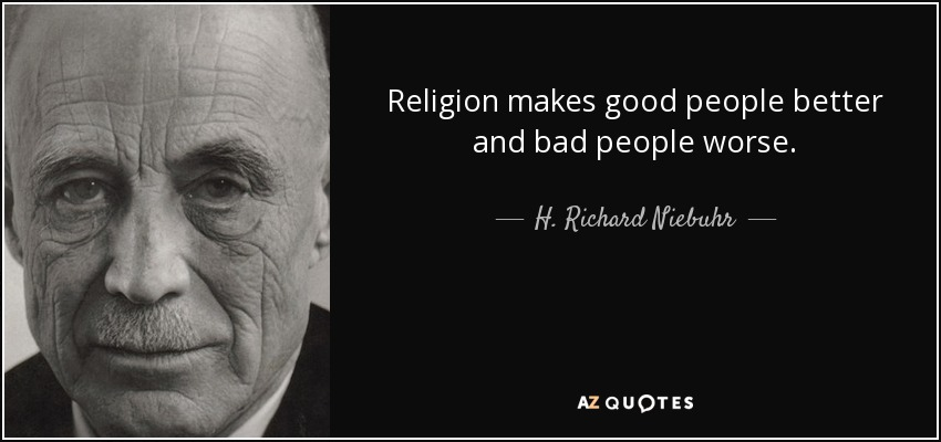 Religion makes good people better and bad people worse. - H. Richard Niebuhr