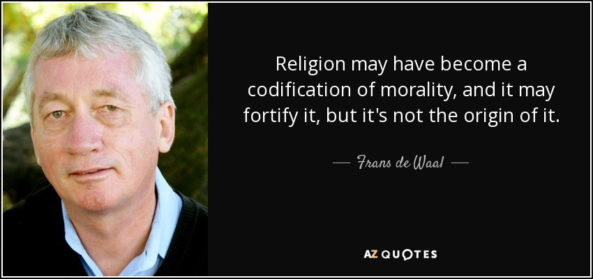 Religion may have become a codification of morality, and it may fortify it, but it's not the origin of it. - Frans de Waal