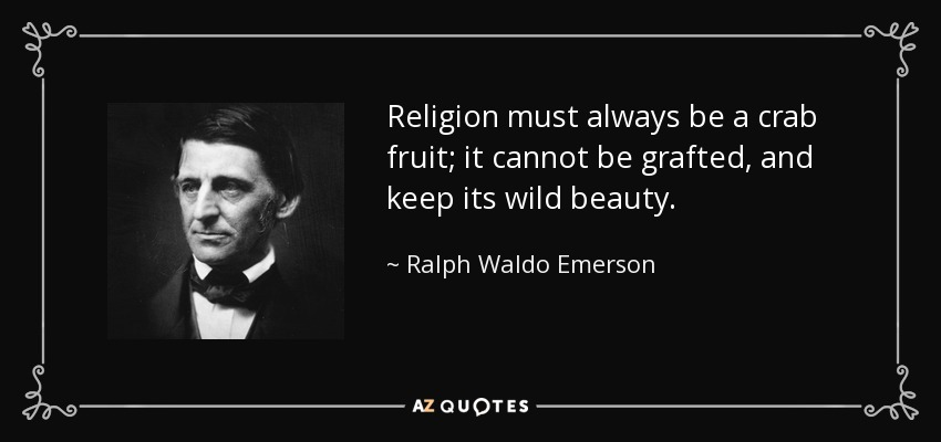 Religion must always be a crab fruit; it cannot be grafted, and keep its wild beauty. - Ralph Waldo Emerson