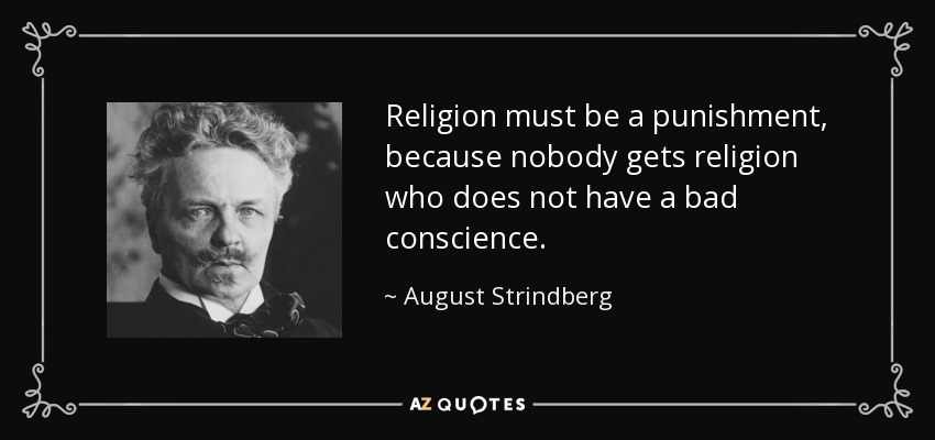 Religion must be a punishment, because nobody gets religion who does not have a bad conscience. - August Strindberg
