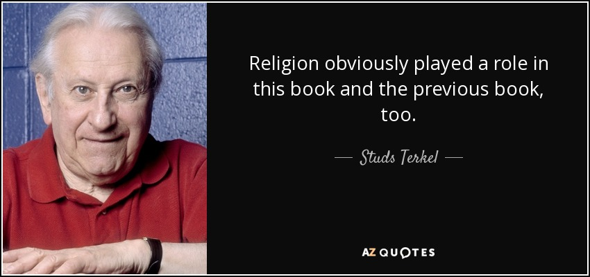 Religion obviously played a role in this book and the previous book, too. - Studs Terkel