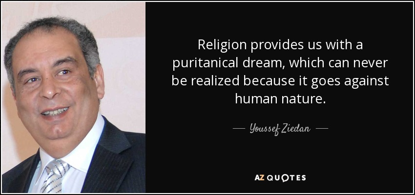 Religion provides us with a puritanical dream, which can never be realized because it goes against human nature. - Youssef Ziedan