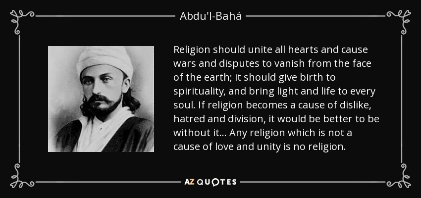 Religion should unite all hearts and cause wars and disputes to vanish from the face of the earth; it should give birth to spirituality, and bring light and life to every soul. If religion becomes a cause of dislike, hatred and division, it would be better to be without it... Any religion which is not a cause of love and unity is no religion. - Abdu'l-Bahá