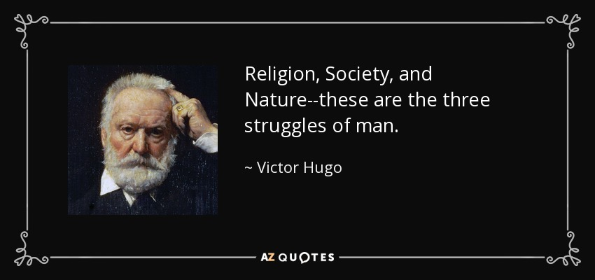 Religion, Society, and Nature--these are the three struggles of man. - Victor Hugo