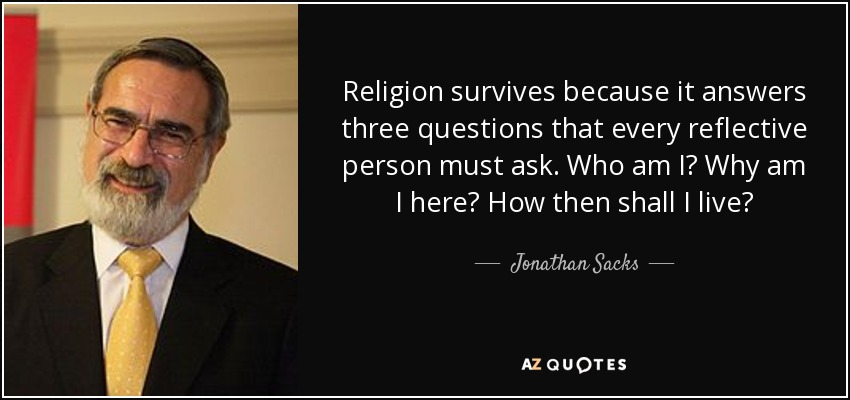 Religion survives because it answers three questions that every reflective person must ask. Who am I? Why am I here? How then shall I live? - Jonathan Sacks