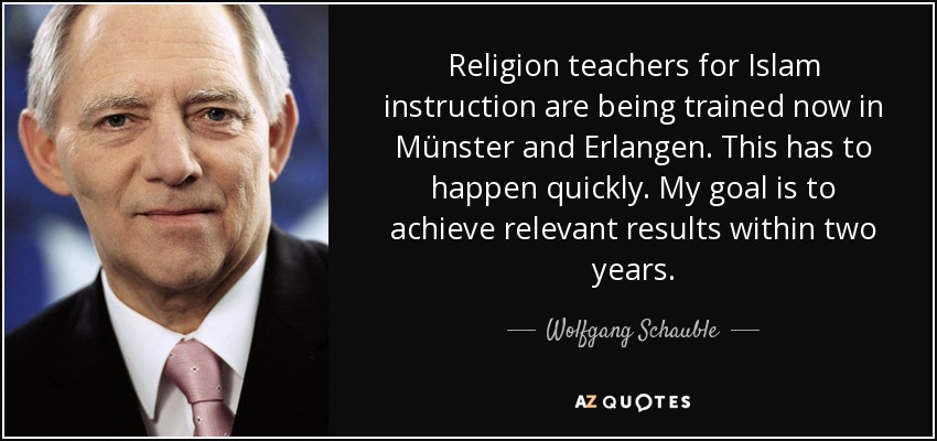 Religion teachers for Islam instruction are being trained now in Münster and Erlangen. This has to happen quickly. My goal is to achieve relevant results within two years. - Wolfgang Schauble