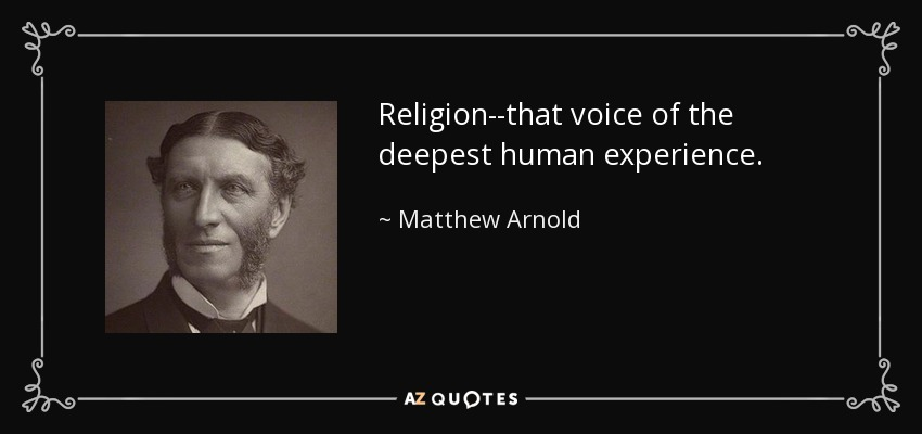 Religion--that voice of the deepest human experience. - Matthew Arnold