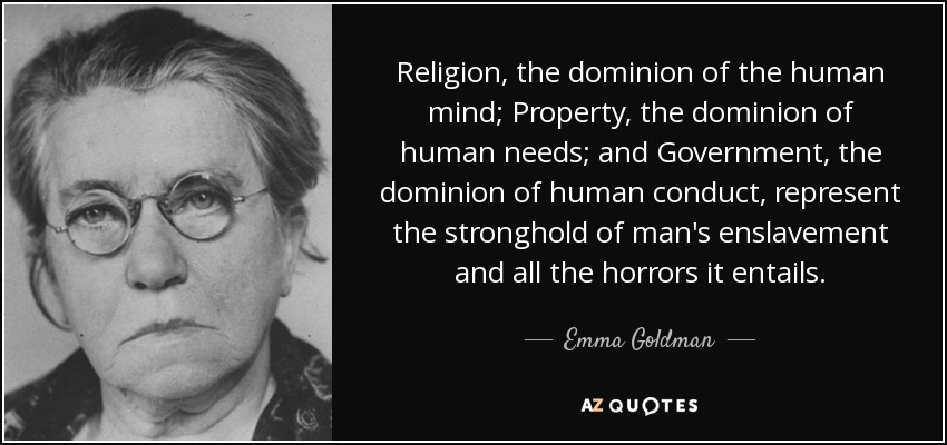 Religion, the dominion of the human mind; Property, the dominion of human needs; and Government, the dominion of human conduct, represent the stronghold of man's enslavement and all the horrors it entails. - Emma Goldman