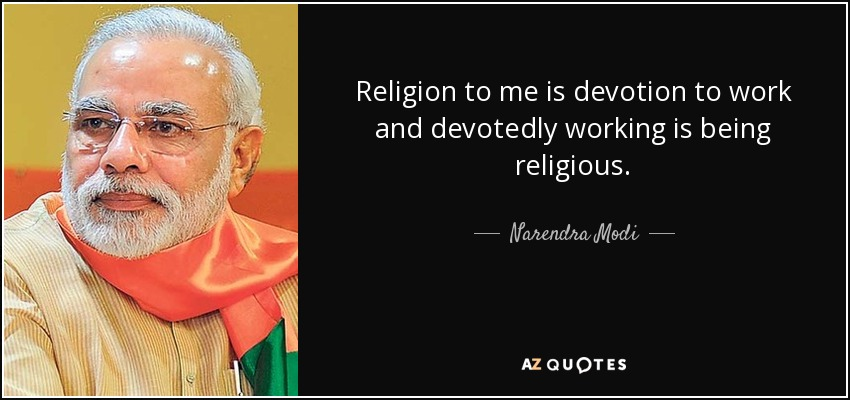 Religion to me is devotion to work and devotedly working is being religious. - Narendra Modi