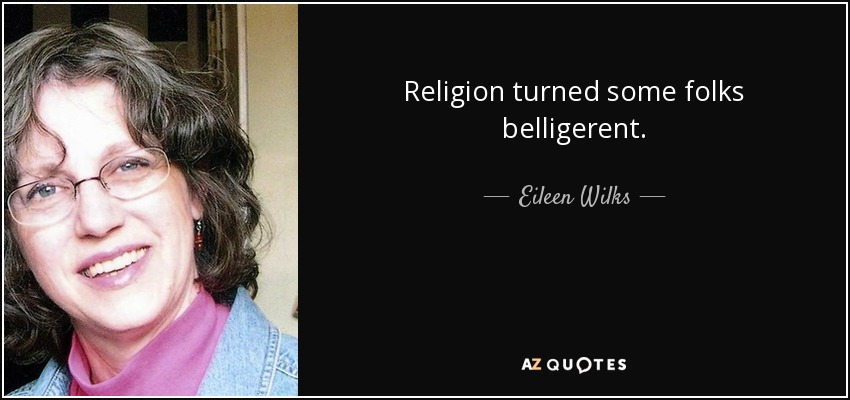 Religion turned some folks belligerent. - Eileen Wilks