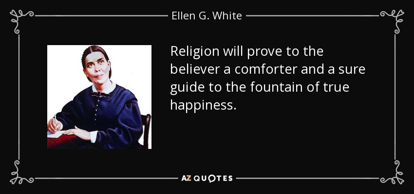 Religion will prove to the believer a comforter and a sure guide to the fountain of true happiness. - Ellen G. White