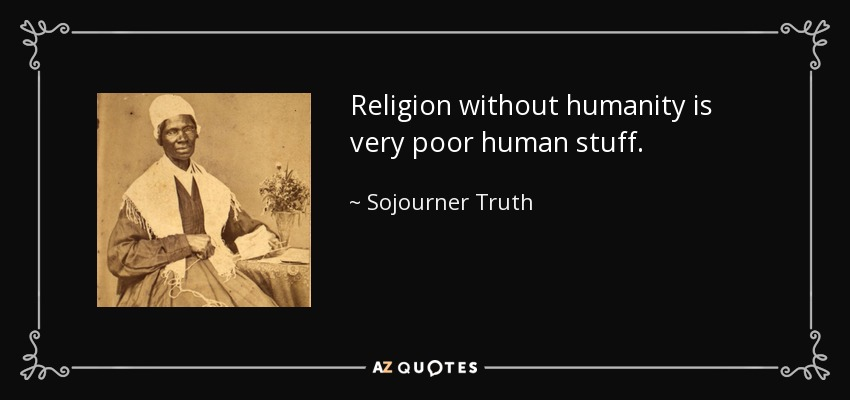 Religion without humanity is very poor human stuff. - Sojourner Truth