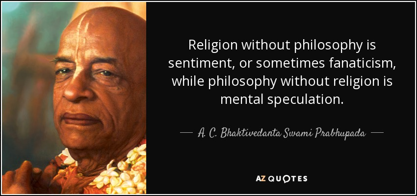 Religion without philosophy is sentiment, or sometimes fanaticism, while philosophy without religion is mental speculation. - A. C. Bhaktivedanta Swami Prabhupada