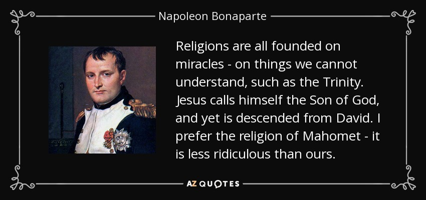 Religions are all founded on miracles - on things we cannot understand, such as the Trinity. Jesus calls himself the Son of God, and yet is descended from David. I prefer the religion of Mahomet - it is less ridiculous than ours. - Napoleon Bonaparte